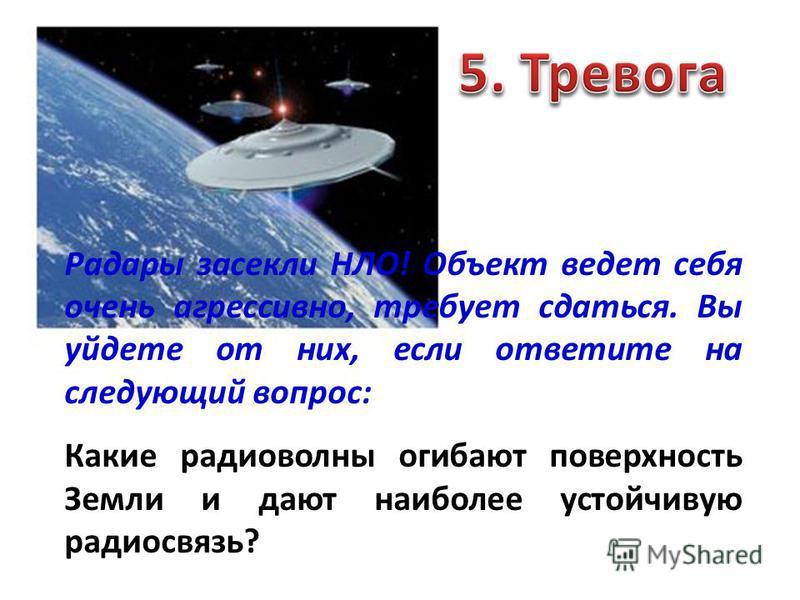 Радары засекли НЛО! Объект ведет себя очень агрессивно, требует сдаться. Вы уйдете от них, если ответите на следующий вопрос: Какие радиоволны огибают поверхность Земли и дают наиболее устойчивую радиосвязь?