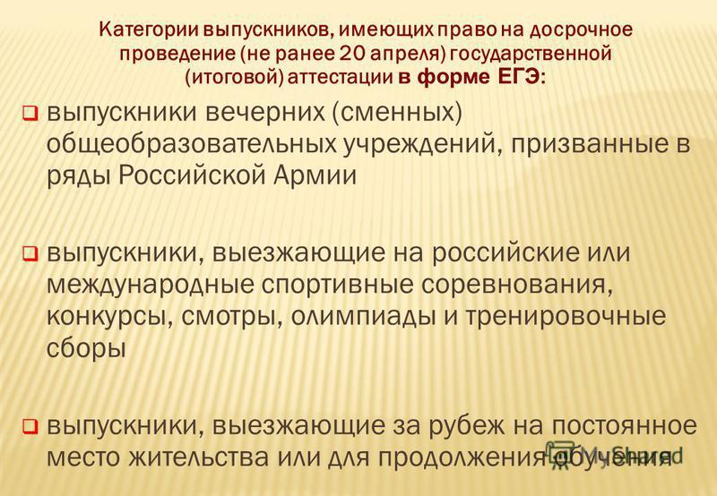 Категории выпускников, имеющих право на досрочное проведение (не ранее 20 апреля) государственной (итоговой) аттестации в форме ЕГЭ : выпускники вечерних (сменных) общеобразовательных учреждений, призванные в ряды Российской Армии выпускники, выезжаю