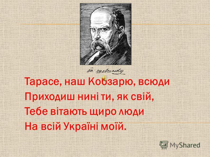 Тарасе, наш Кобзарю, всюди Приходиш нині ти, як свій, Тебе вітають щиро люди На всій Україні моїй.