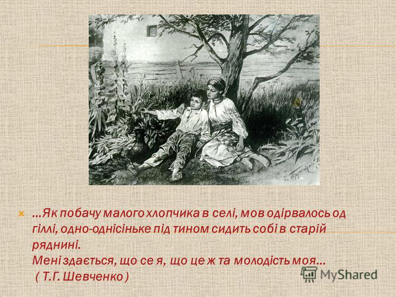 …Як побачу малого хлопчика в селі, мов одірвалось од гіллі, одно-однісіньке під тином сидить собі в старій ряднині. Мені здається, що се я, що це ж та молодість моя… ( Т.Г. Шевченко )