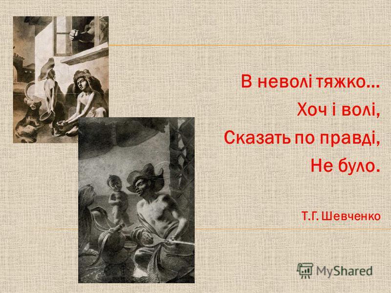 В неволі тяжко… Хоч і волі, Сказать по правді, Не було. Т.Г. Шевченко