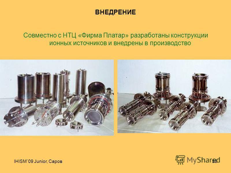 IHISM`09 Junior, Саров 36 ВНЕДРЕНИЕ Совместно с НТЦ «Фирма Платар» разработаны конструкции ионных источников и внедрены в производство