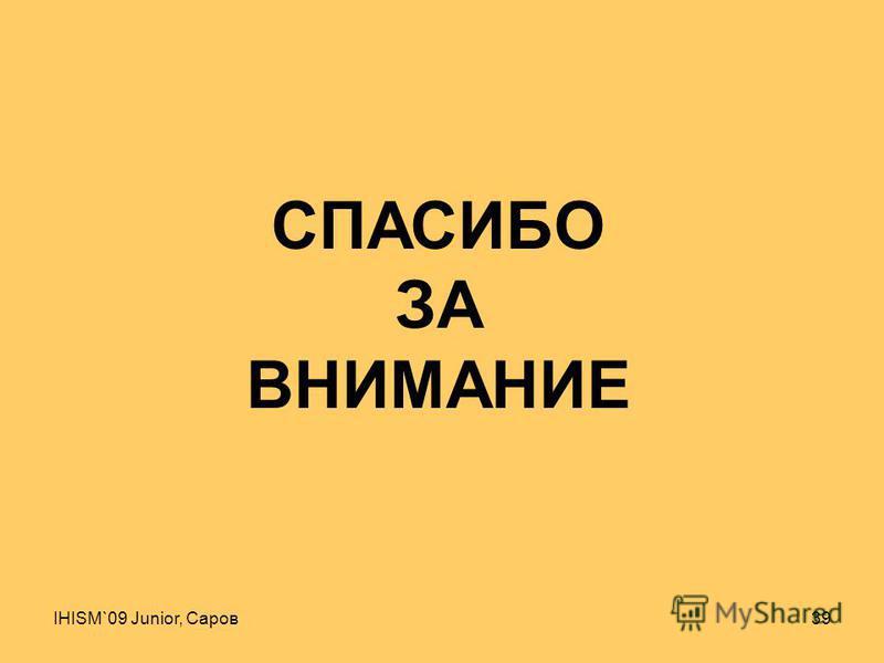 IHISM`09 Junior, Саров 39 СПАСИБО ЗА ВНИМАНИЕ