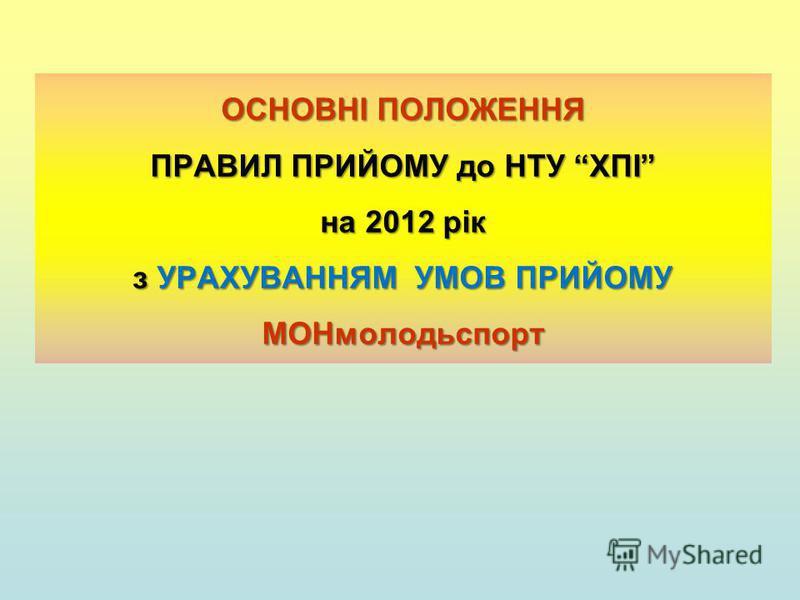 ОСНОВНІ ПОЛОЖЕННЯ ПРАВИЛ ПРИЙОМУ до НТУ ХПІ на 2012 рік з УРАХУВАННЯМ УМОВ ПРИЙОМУ МОНмолодьспорт
