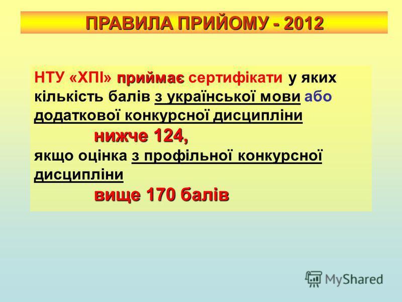 ПРАВИЛА ПРИЙОМУ - 2012 приймає НТУ «ХПІ» приймає сертифікати у яких кількість балів з української мови або додаткової конкурсної дисципліни нижче 124, нижче 124, якщо оцінка з профільної конкурсної дисципліни вище 170 балів вище 170 балів