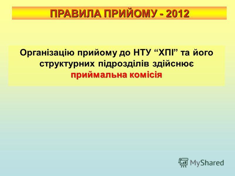 ПРАВИЛА ПРИЙОМУ - 2012 приймальна комісія Організацію прийому до НТУ ХПІ та його структурних підрозділів здійснює приймальна комісія