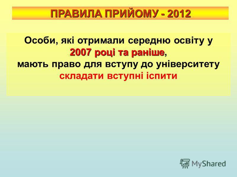 ПРАВИЛА ПРИЙОМУ - 2012 2007 році та раніше Особи, які отримали середню освіту у 2007 році та раніше, мають право для вступу до університету складати вступні іспити