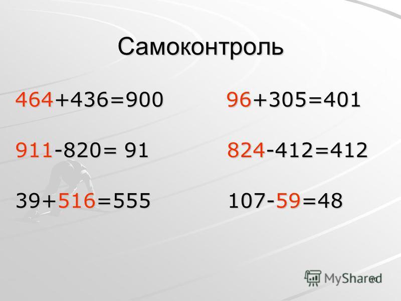 10 Самоконтроль 464+436=900 96+305=401 911-820= 91 824-412=412 39+516=555 107-59=48