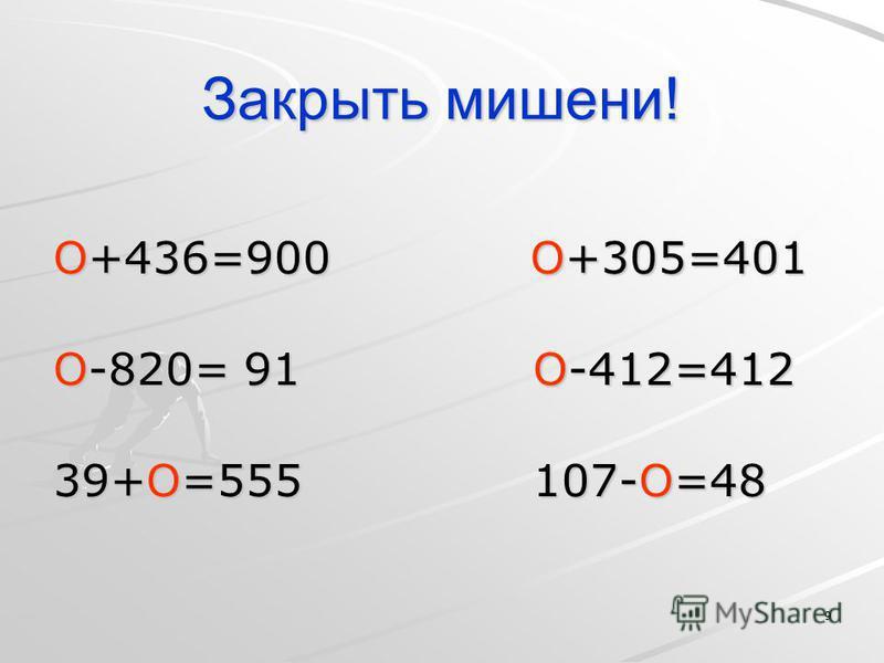 9 Закрыть мишени! О+436=900 О+305=401 О-820= 91 О-412=412 39+О=555 107-О=48