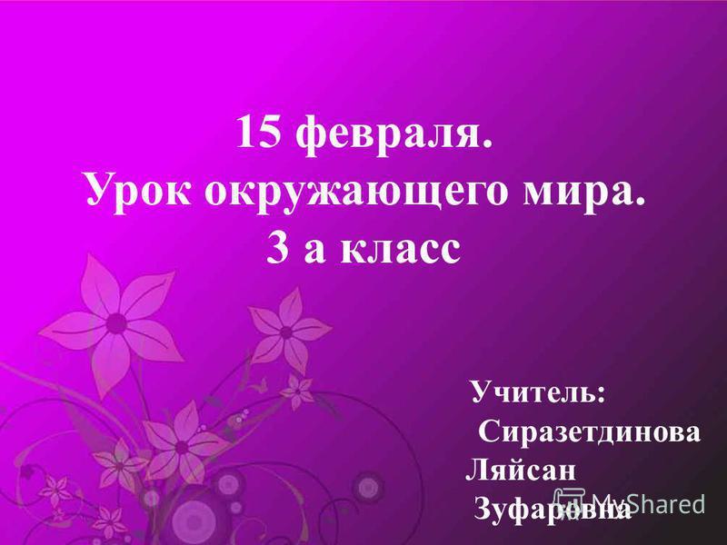 15 февраля. Урок окружающего мира. 3 а класс Учитель: Сиразетдинова Ляйсан Зуфаровна