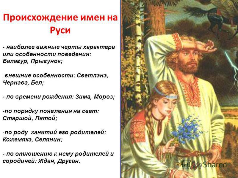 Происхождение имен на Руси - наиболее важные черты характера или особенности поведения: Балагур, Прыгунок; -внешние особенности: Светлана, Чернава, Бел; - по времени рождения: Зима, Мороз; -по порядку появления на свет: Старшой, Пятой; -по роду занят
