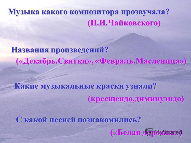 Музыка какого композитора прозвучала? (П.И.Чайковского) Названия произведений? («Декабрь.Святки», «Февраль.Масленица») Какие музыкальные краски узнали? (кресщендо,диминуэндо) С какой песней познакомились? («Белая дорожка»)