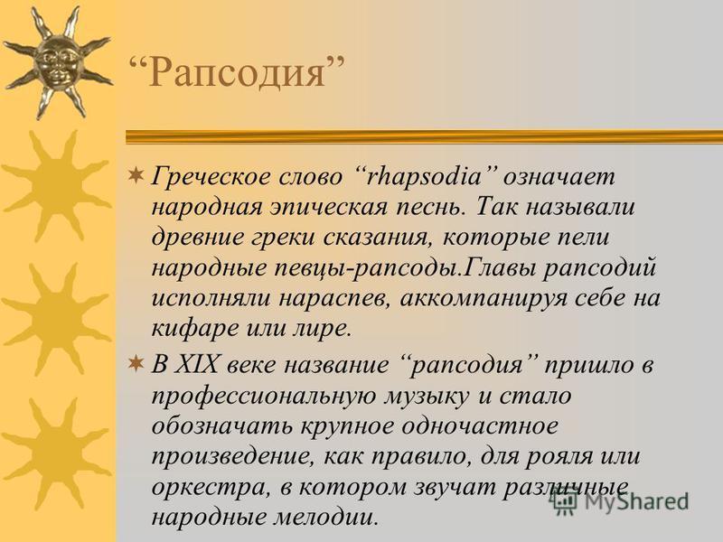 Рапсодия Греческое слово rhapsodia означает народная эпическая песнь. Так называли древние греки сказания, которые пели народные певцы-рапсоды.Главы рапсодий исполняли нараспев, аккомпанируя себе на кифаре или лире. В ХIХ веке название рапсодия пришл