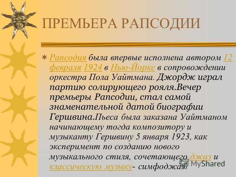 ПРЕМЬЕРА РАПСОДИИ Рапсодия была впервые исполнена автором 12 февраля 1924 в Нью-Йорке в сопровождении оркестра Пола Уайтмана. Джордж играл партию солирующего рояля.Вечер премьеры Рапсодии, стал самой знаменательной датой биографии Гершвина. Пьеса был