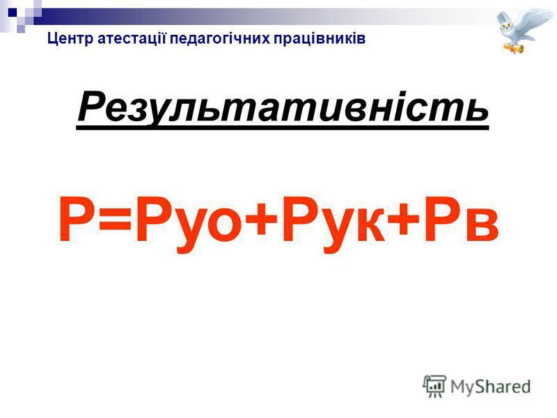Центр атестації педагогічних працівників Результативність Р=Руо+Рук+Рв