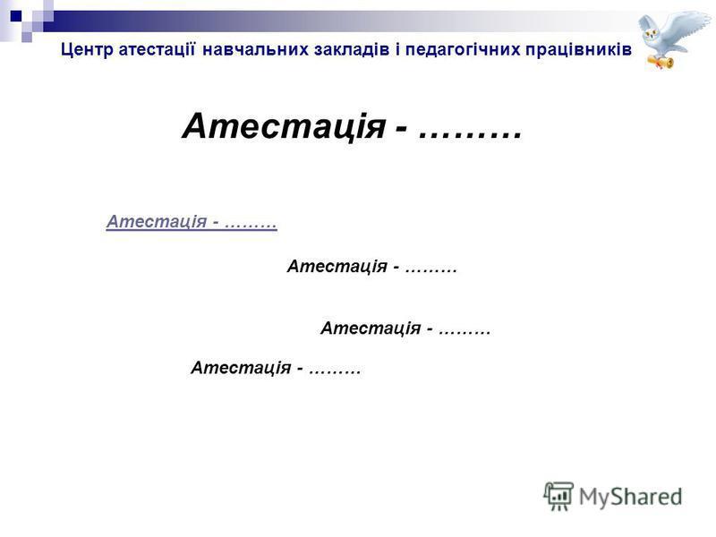 Центр атестації навчальних закладів і педагогічних працівників Атестація - ………