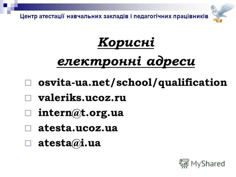 Центр атестації навчальних закладів і педагогічних працівників Корисні електронні адреси osvita-ua.net/school/qualification valeriks.ucoz.ru intern@t.org.ua atesta.ucoz.ua atesta@i.ua