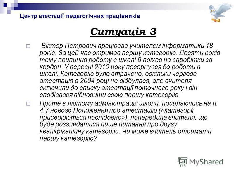 Центр атестації педагогічних працівників Ситуація 3 Віктор Петрович працював учителем інформатики 18 років. За цей час отримав першу категорію. Десять років тому припинив роботу в школі й поїхав на заробітки за кордон. У вересні 2010 року повернувся