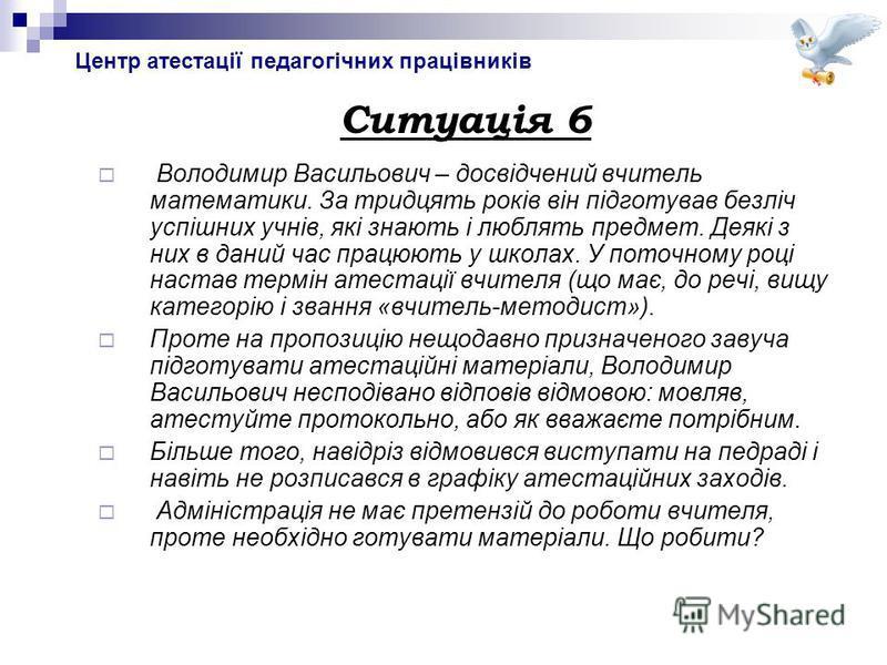Центр атестації педагогічних працівників Ситуація 6 Володимир Васильович – досвідчений вчитель математики. За тридцять років він підготував безліч успішних учнів, які знають і люблять предмет. Деякі з них в даний час працюють у школах. У поточному ро