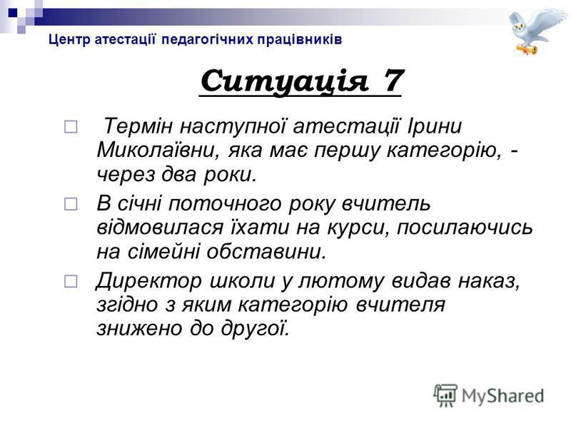 Центр атестації педагогічних працівників Ситуація 7 Термін наступної атестації Ірини Миколаївни, яка має першу категорію, - через два роки. В січні поточного року вчитель відмовилася їхати на курси, посилаючись на сімейні обставини. Директор школи у