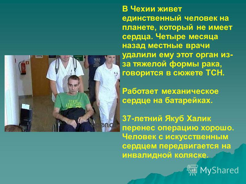 В Чехии живет единственный человек на планете, который не имеет сердца. Четыре месяца назад местные врачи удалили ему этот орган из- за тяжелой формы рака, говорится в сюжете ТСН. Работает механическое сердце на батарейках. 37-летний Якуб Халик перен