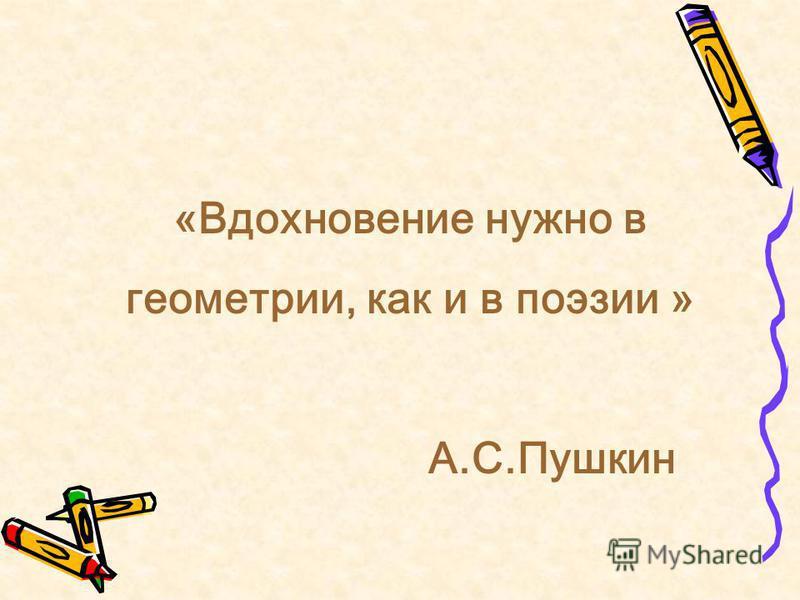 «Вдохновение нужно в геометрии, как и в поэзии » А.С.Пушкин