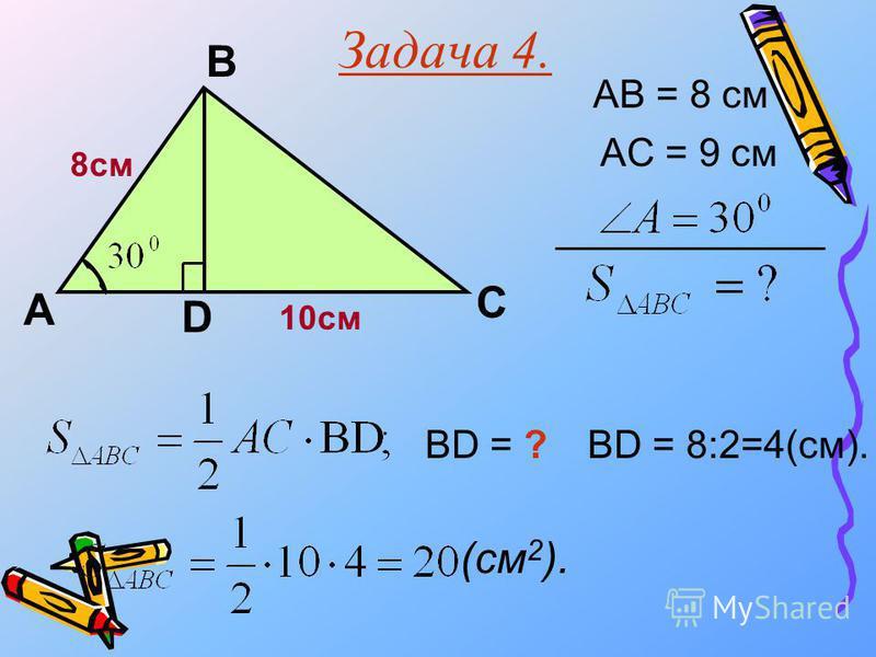 Задача 4. А В С AB = 8 см AC = 9 см BD = ?BD = 8:2=4(см). 10см D 8 см (см 2 ).