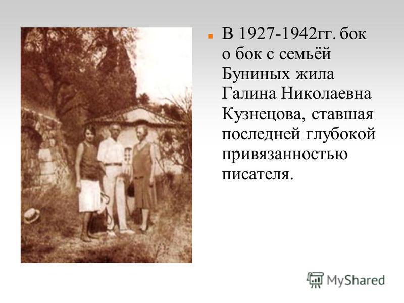 В 1927-1942 гг. бок о бок с семьёй Буниных жила Галина Николаевна Кузнецова, ставшая последней глубокой привязанностью писателя.