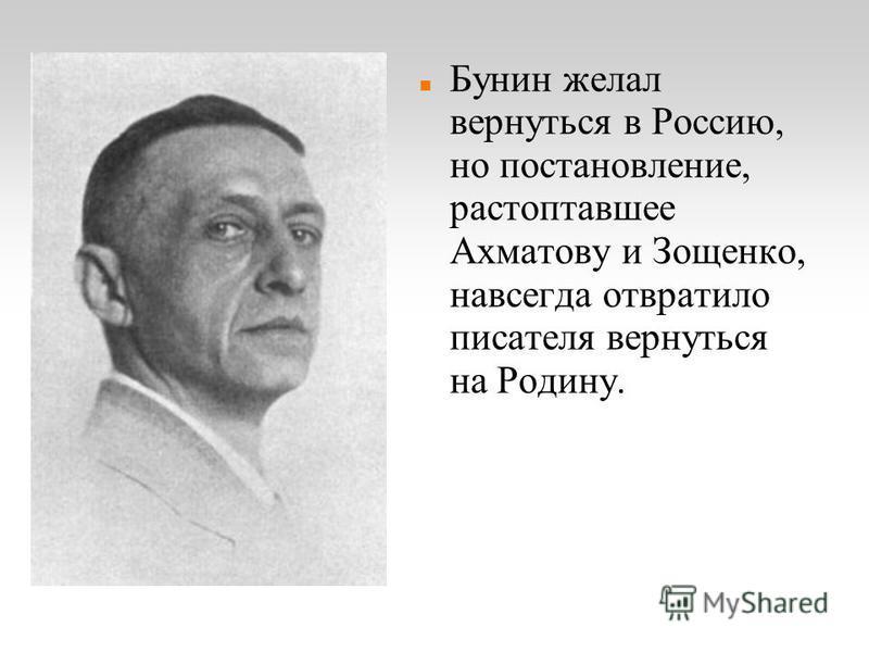 Бунин желал вернуться в Россию, но постановление, растоптавшее Ахматову и Зощенко, навсегда отвратило писателя вернуться на Родину.
