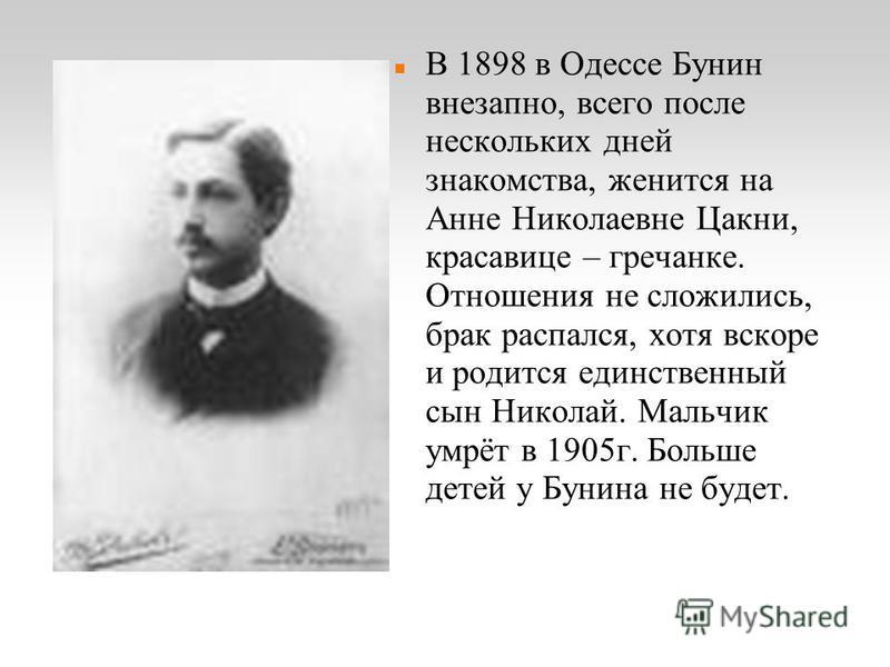 В 1898 в Одессе Бунин внезапно, всего после нескольких дней знакомства, женится на Анне Николаевне Цакни, красавице – гречанке. Отношения не сложились, брак распался, хотя вскоре и родится единственный сын Николай. Мальчик умрёт в 1905 г. Больше дете