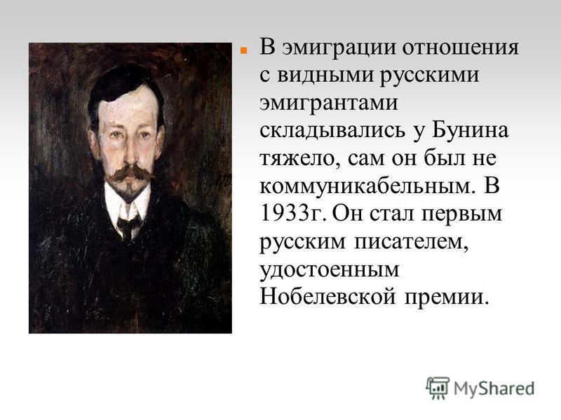 В эмиграции отношения с видными русскими эмигрантами складывались у Бунина тяжело, сам он был не коммуникабельным. В 1933 г. Он стал первым русским писателем, удостоенным Нобелевской премии.