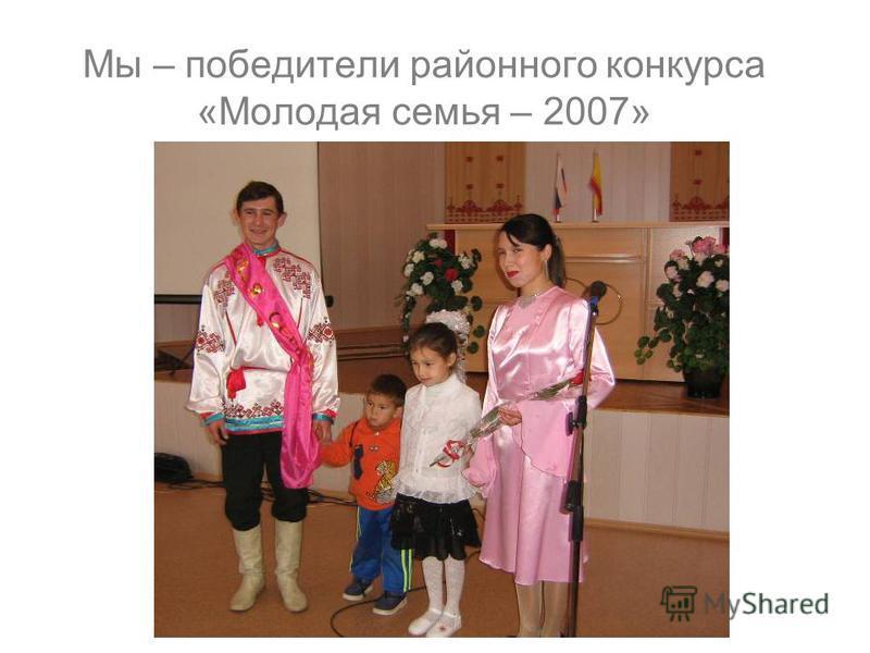 Мы – победители районного конкурса «Молодая семья – 2007»
