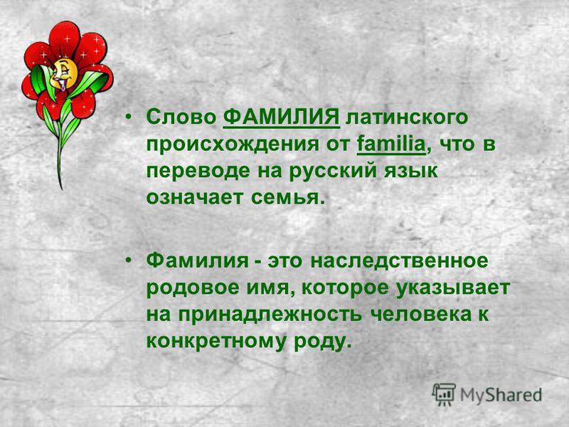 Слово ФАМИЛИЯ латинского происхождения от familia, что в переводе на русский язык означает семья. Фамилия - это наследственное родовое имя, которое указывает на принадлежность человека к конкретному роду.