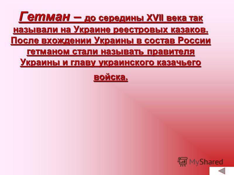Гетман – до середины XVII века так называли на Украине реестровых казаков. После вхождении Украины в состав России гетманом стали называть правителя Украины и главу украинского казачьего войска.
