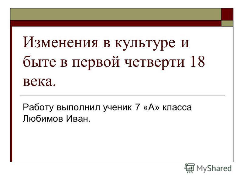 Изменения в культуре и быте в первой четверти 18 века. Работу выполнил ученик 7 «А» класса Любимов Иван.