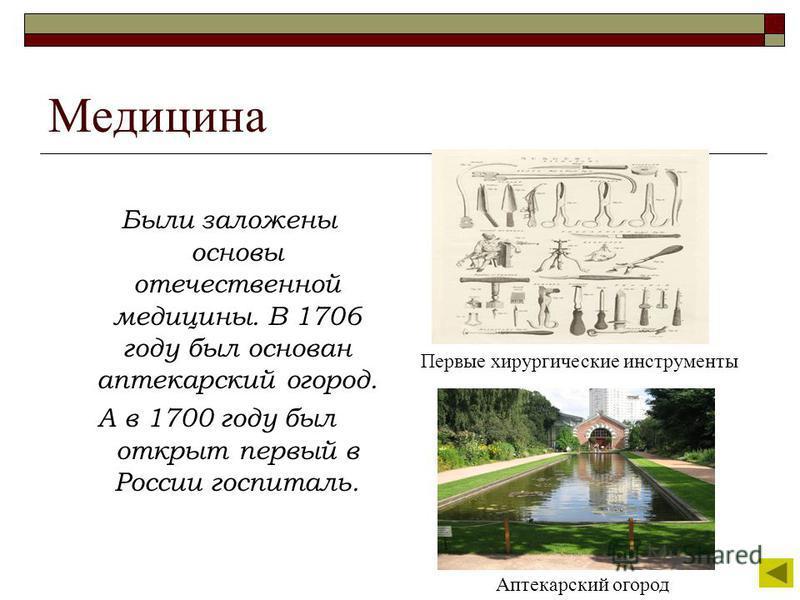 Медицина Были заложены основы отечественной медицины. В 1706 году был основан аптекарский огород. А в 1700 году был открыт первый в России госпиталь. Первые хирургические инструменты Аптекарский огород