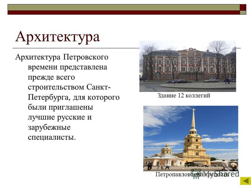 Архитектура Архитектура Петровского времени представлена прежде всего строительством Санкт- Петербурга, для которого были приглашены лучшие русские и зарубежные специалисты. Здание 12 коллегий Петропавловский крепость