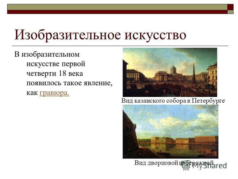 Изобразительное искусство В изобразительном искусстве первой четверти 18 века появилось такое явление, как гравюра.гравюра. Вид казанского собора в Петербурге Вид дворцовой набережной