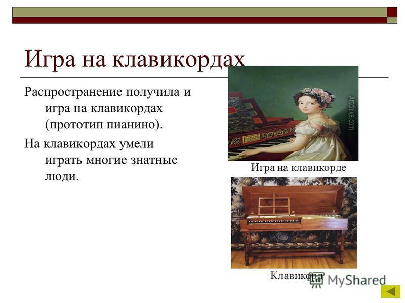 Игра на клавикордах Распространение получила и игра на клавикордах (прототип пианино). На клавикордах умели играть многие знатные люди. Игра на клавикорде Клавикорд
