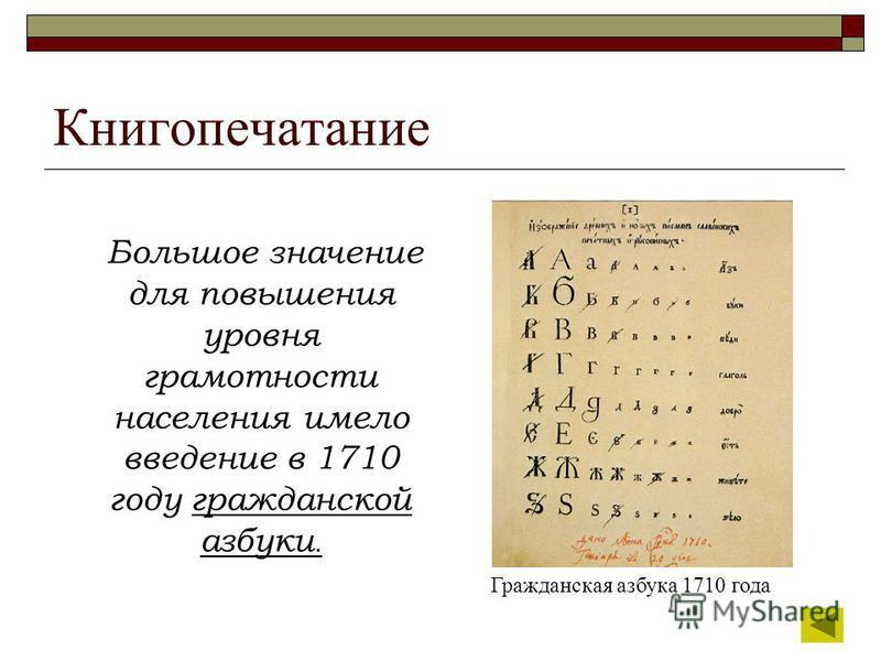 Книгопечатание Большое значение для повышения уровня грамотности населения имело введение в 1710 году гражданской азбуки. Гражданская азбука 1710 года