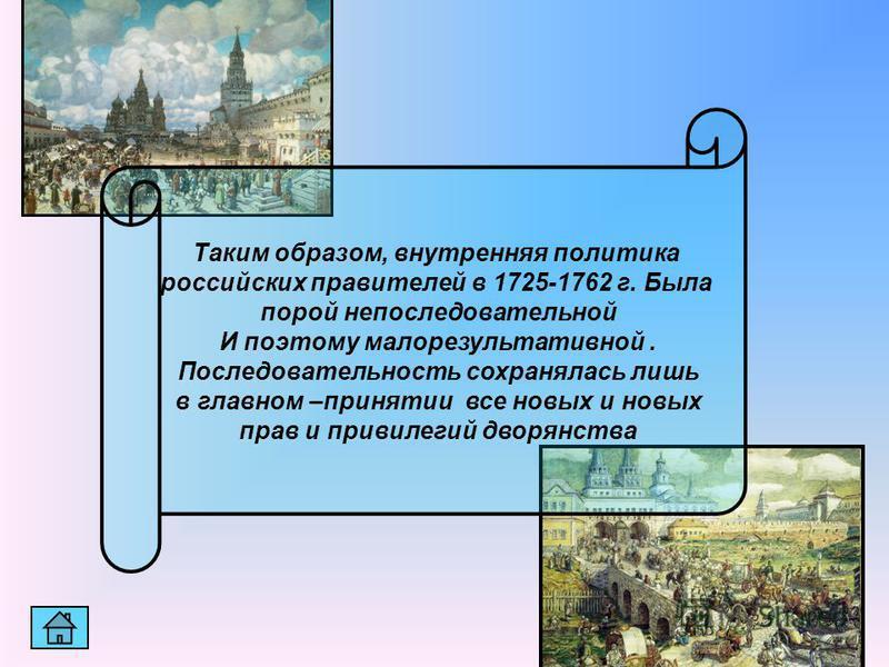 Таким образом, внутренняя политика российских правителей в 1725-1762 г. Была порой непоследовательной И поэтому малорезультативной. Последовательность сохранялась лишь в главном –принятии все новых и новых прав и привилегий дворянства