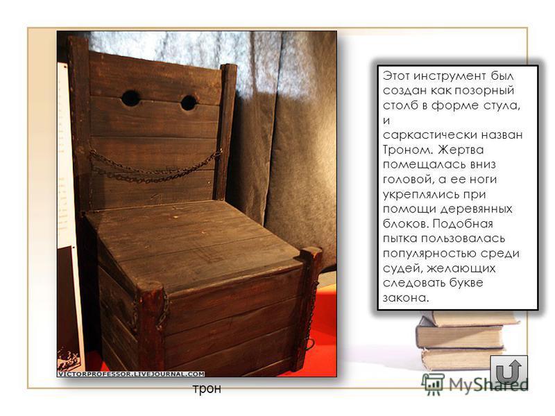 трон Этот инструмент был создан как позорный столб в форме стула, и саркастически назван Троном. Жертва помещалась вниз головой, а ее ноги укреплялись при помощи деревянных блоков. Подобная пытка пользовалась популярностью среди судей, желающих следо