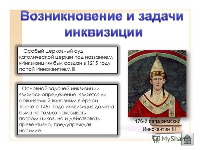 Иннокентий III 176-й папа римский Особый церковный суд католической церкви под названием «Инквизиция» был создан в 1215 году папой Иннокентием III. Основной задачей инквизиции являлось определение, является ли обвиняемый виновным в ереси. Также с 145