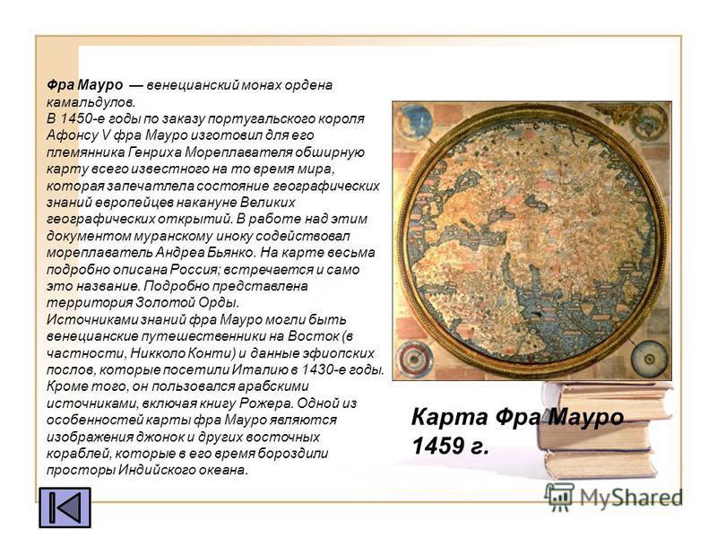 Карта Фра Мауро 1459 г. Фра Мауро венецианский монах ордена камальдулов. В 1450-е годы по заказу португальского короля Афонсу V фра Мауро изготовил для его племянника Генриха Мореплавателя обширную карту всего известного на то время мира, которая зап
