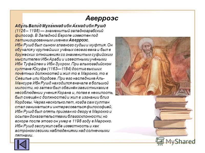 Абу́ль Вали́д Муха́ммад ибн А́хмад ибн Рушд (1126 – 1198) знаменитый западноарабский философ. В Западной Европе известен под латинизированным именем Аверроэс. Ибн Рушд был сыном главного судьи и муфтия. Он обучался у крупнейших учёных своего века и б
