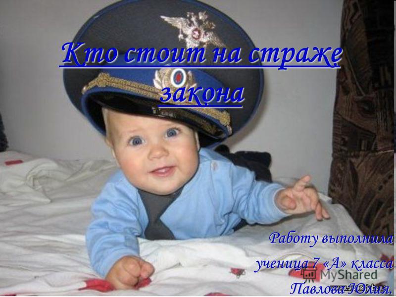 Кто стоит на страже закона Работу выполнила ученица 7 «А» класса Павлова Юлия.