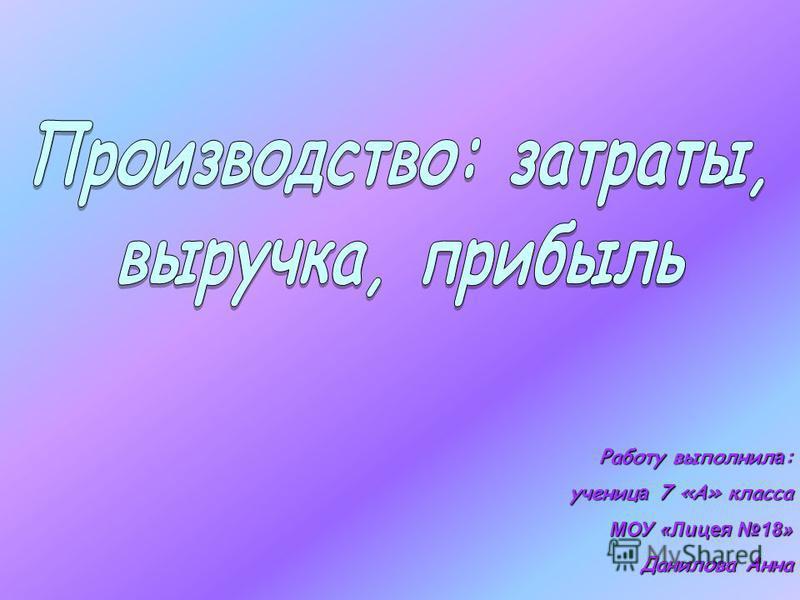 Работу выполнил а : учениц а 7 «А» класса МОУ «Лицея 18» Данилова Анна