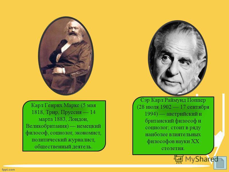Карл Ге́нрих Маркс (5 мая 1818, Трир, Пруссия 14 марта 1883, Лондон, Великобритания) немецкий философ, социолог, экономист, политический журналист, общественный деятель. Сэр Карл Раймунд По́пер (28 июля 1902 17 сентября 1994) австрийский и британский