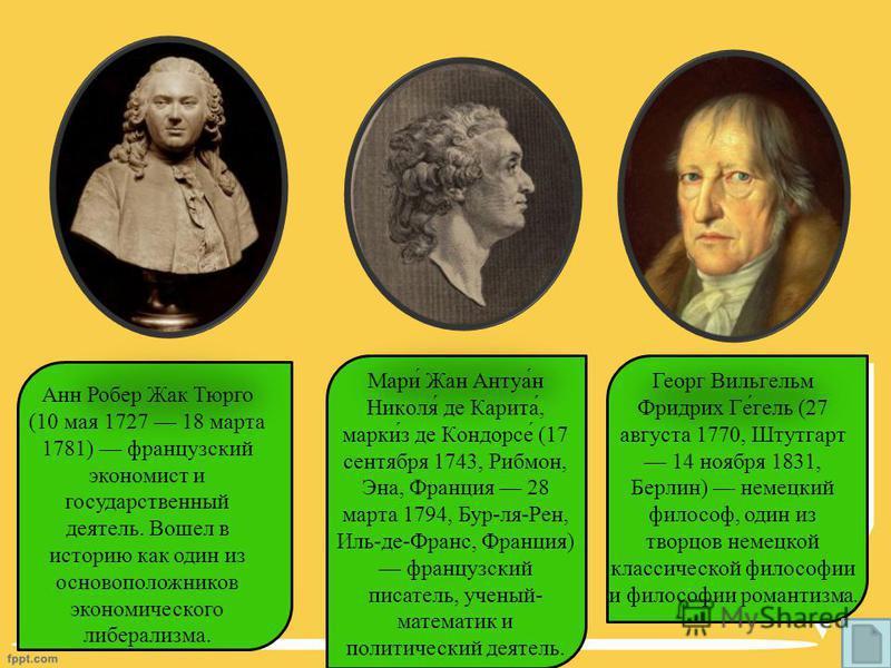 Анн Робер Жак Тюрго (10 мая 1727 18 марта 1781) французский экономист и государственный деятель. Вошел в историю как один из основоположников экономического либерализма. Мари́ Жан Антуа́н Николя́ де Карита́, марки́з де Кондорсе́ (17 сентября 1743, Ри