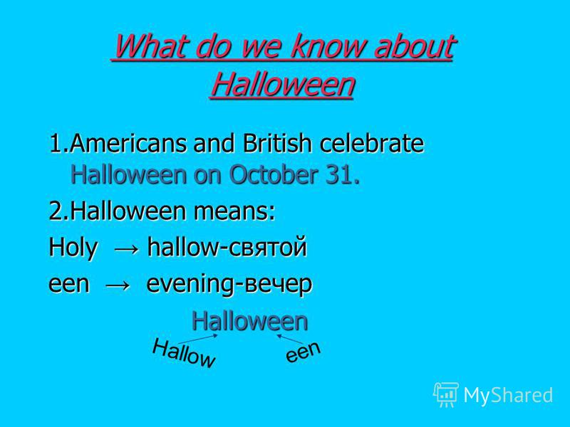What do we know about Halloween 1.Americans and British celebrate Halloween on October 31. 2.Halloween means: Holy hallow-святой een evening-вечер Halloween Halloween Hallow een